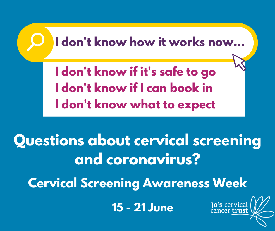Questions about cervical screening and coronavirus? Cervical screening awareness week 15 - 21st June Jo's Cervical Trust