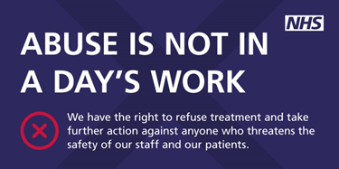 Abuse is not in a day's work we have the right to refuse treatment and take further action against anyone who threatens the safety of our staff and our patients